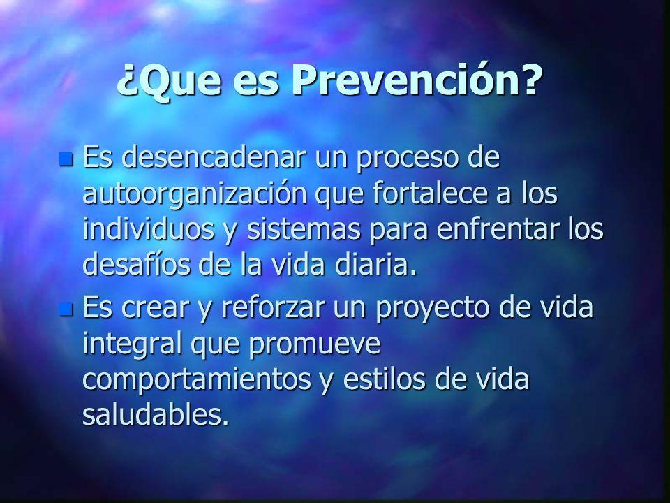 ¿Que es Prevención? n Es desencadenar un proceso de autoorganización que fortalece a los individuos y sistemas para enfrentar los desafíos de la vida
