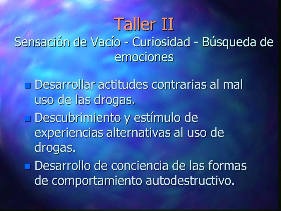 Taller II Sensación de Vacío - Curiosidad - Búsqueda de emociones n Desarrollar actitudes contrarias al mal uso de las drogas. n Descubrimiento y estí