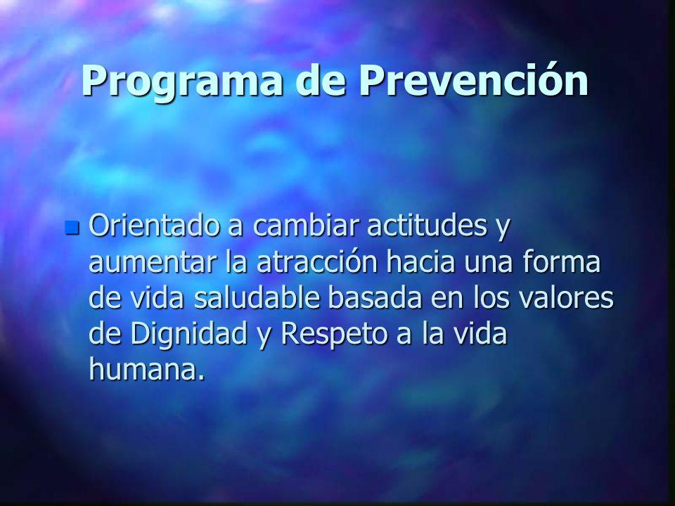 Programa de Prevención n Orientado a cambiar actitudes y aumentar la atracción hacia una forma de vida saludable basada en los valores de Dignidad y Respeto a la vida humana.