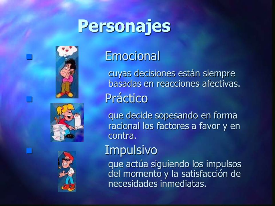 Personajes n Emocional cuyas decisiones están siempre basadas en reacciones afectivas. n Práctico que decide sopesando en forma racional los factores