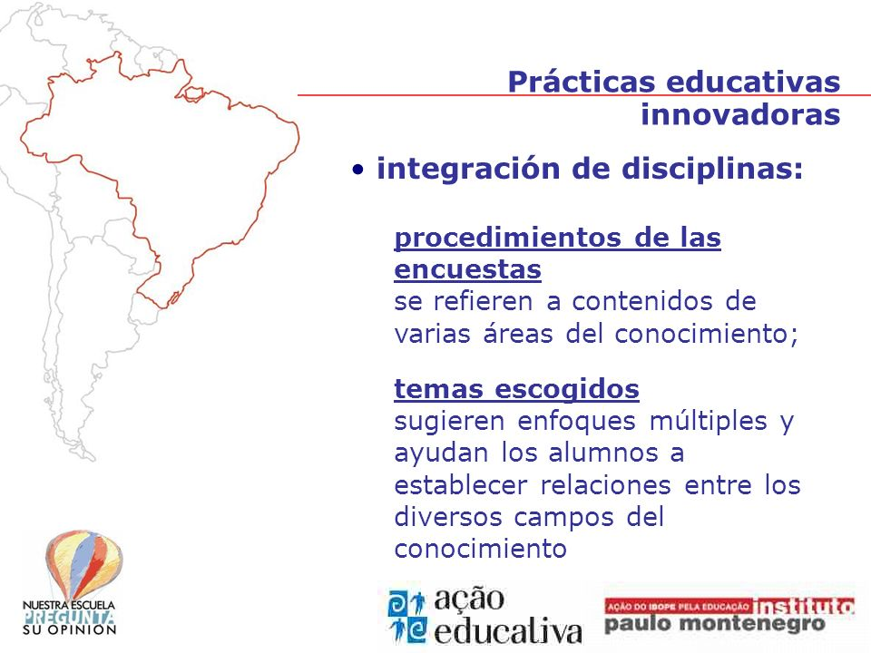 integración de disciplinas: procedimientos de las encuestas se refieren a contenidos de varias áreas del conocimiento; temas escogidos sugieren enfoques múltiples y ayudan los alumnos a establecer relaciones entre los diversos campos del conocimiento Prácticas educativas innovadoras