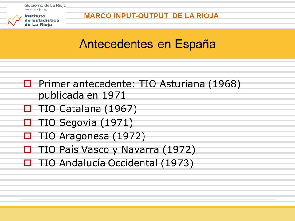 MARCO INPUT-OUTPUT DE LA RIOJA Primer antecedente: TIO Asturiana (1968) publicada en 1971 TIO Catalana (1967) TIO Segovia (1971) TIO Aragonesa (1972) TIO País Vasco y Navarra (1972) TIO Andalucía Occidental (1973) Antecedentes en España