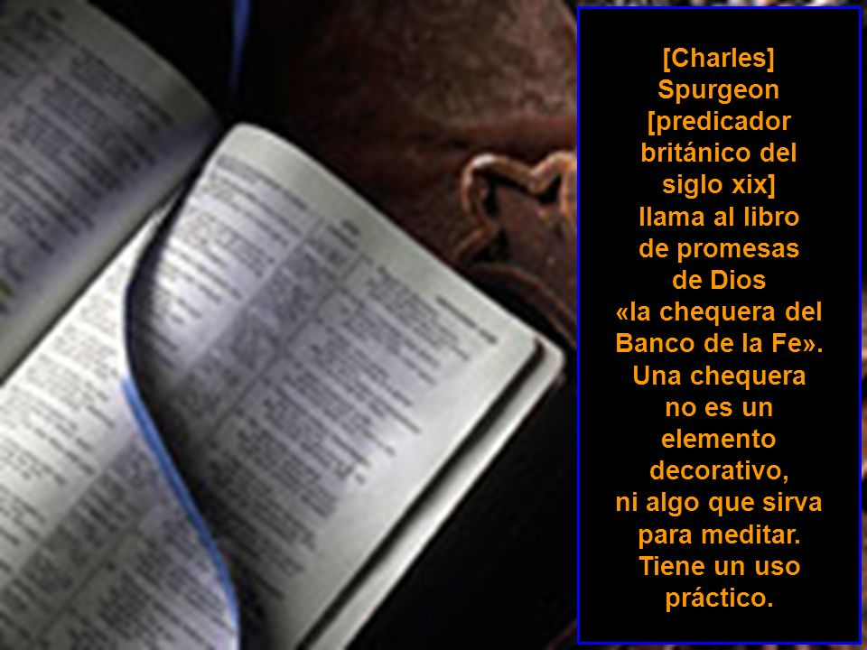 [Charles] Spurgeon [predicador británico del siglo xix] llama al libro de promesas de Dios «la chequera del Banco de la Fe».