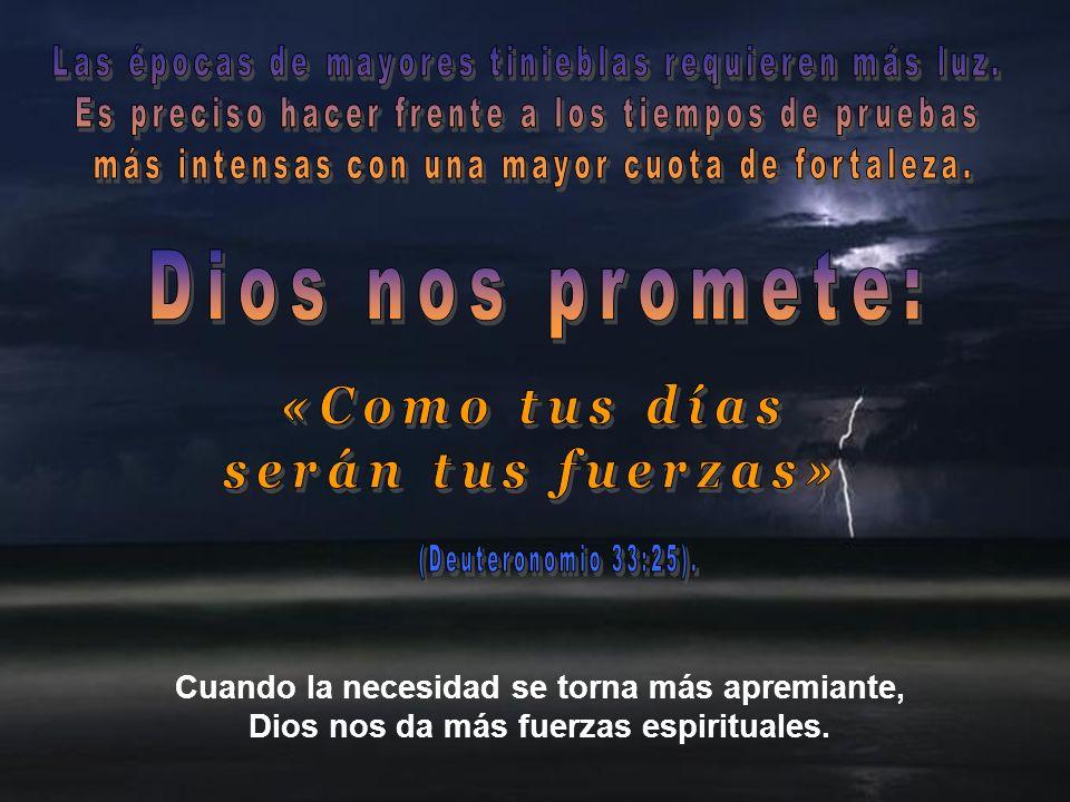 Cuando la necesidad se torna más apremiante, Dios nos da más fuerzas espirituales.