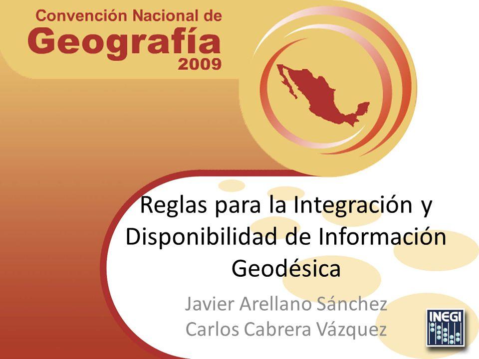 Reglas para la Integración y Disponibilidad de Información Geodésica Javier Arellano Sánchez Carlos Cabrera Vázquez