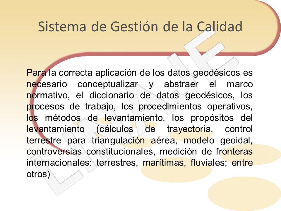 Sistema de Gestión de la Calidad Para la correcta aplicación de los datos geodésicos es necesario conceptualizar y abstraer el marco normativo, el dic