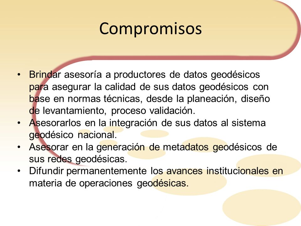 Compromisos Brindar asesoría a productores de datos geodésicos para asegurar la calidad de sus datos geodésicos con base en normas técnicas, desde la