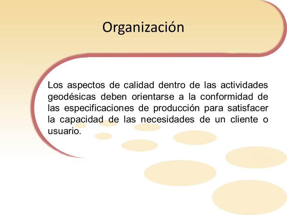 Organización Los aspectos de calidad dentro de las actividades geodésicas deben orientarse a la conformidad de las especificaciones de producción para