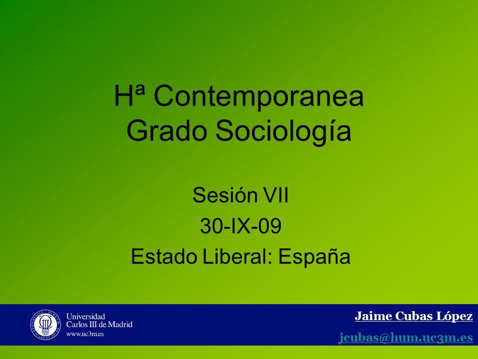 1 Hª Contemporanea Grado Sociología Sesión VII 30-IX-09 Estado Liberal: España Jaime Cubas López jcubas@hum.uc3m.es