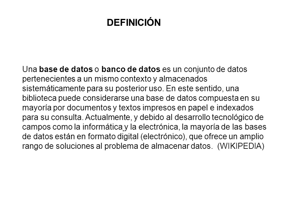 DEFINICIÓN Una base de datos o banco de datos es un conjunto de datos pertenecientes a un mismo contexto y almacenados sistemáticamente para su posterior uso.