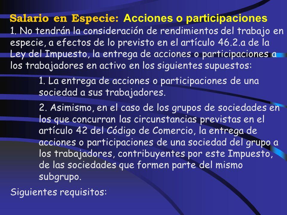 Salario en Especie: Acciones o participaciones La entrega a los trabajadores en activo, de forma gratuita o por precio inferior al normal de mercado,