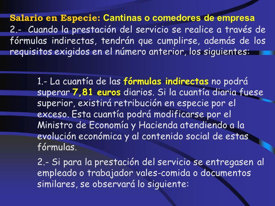 Salario en Especie: Cantinas o comedores de empresa 1.- A efectos de lo previsto en el artículo 46.2.c de la Ley del Impuesto, tendrán la consideración de entrega de productos a precios rebajados que se realicen en comedores de empresa las fórmulas directas e indirectas de prestación del servicio, admitidas por la legislación laboral, en las que concurran los siguientes requisitos: 1.- Que la prestación del servicio tenga lugar durante días hábiles para el empleado o trabajador.