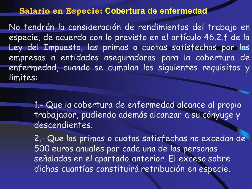 Salario en Especie: Cobertura de enfermedad Las primas o cuotas satisfechas a entidades aseguradoras para la cobertura de enfermedad, cuando se cumpla