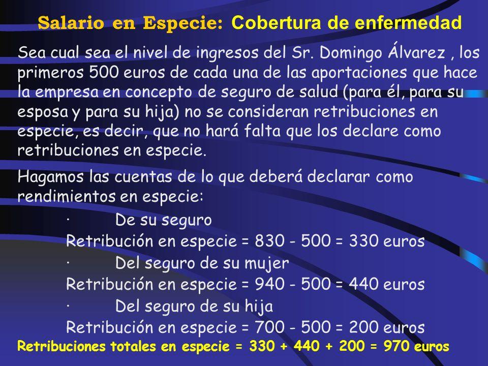 Salario en Especie: Cobertura de enfermedad Ejemplos de tributación de los seguros de salud El Sr. Domingo Álvarez, asalariado, ha tenido una retribuc
