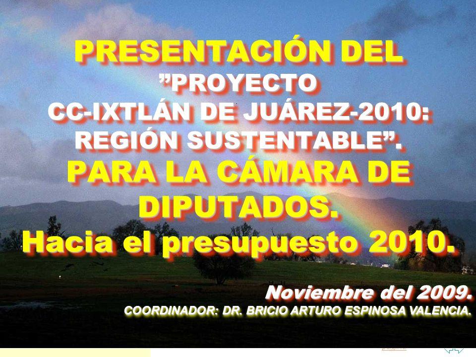 Saltar a la primera página PRESENTACIÓN DEL PROYECTO CC-IXTLÁN DE JUÁREZ-2010: REGIÓN SUSTENTABLE. PARA LA CÁMARA DE DIPUTADOS. Hacia el presupuesto 2