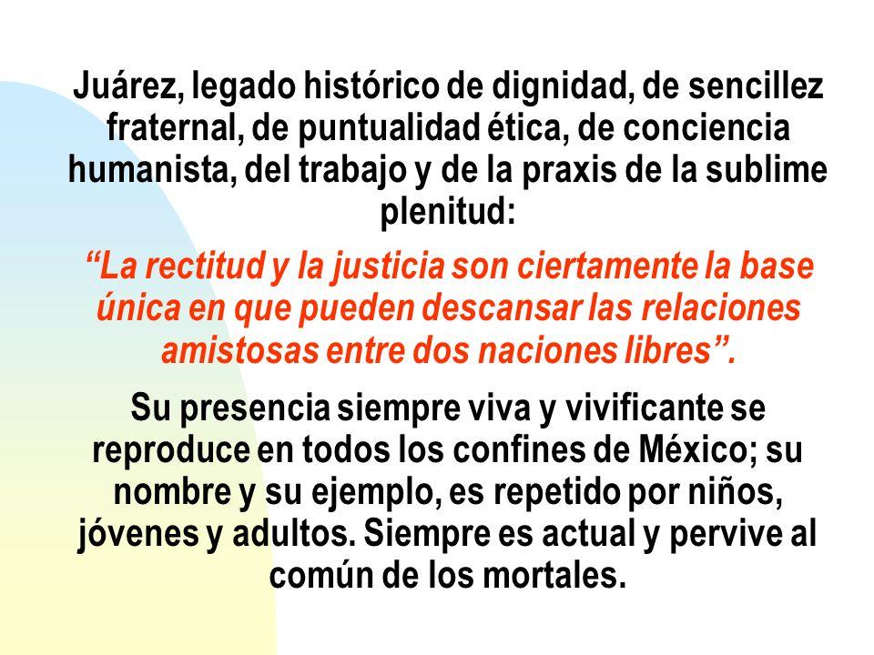 Juárez, legado histórico de dignidad, de sencillez fraternal, de puntualidad ética, de conciencia humanista, del trabajo y de la praxis de la sublime