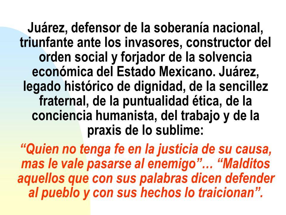 Juárez, defensor de la soberanía nacional, triunfante ante los invasores, constructor del orden social y forjador de la solvencia económica del Estado