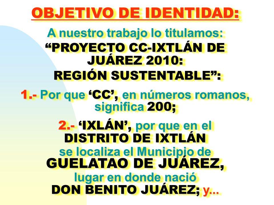OBJETIVO DE IDENTIDAD : A nuestro trabajo lo titulamos: PROYECTO CC-IXTLÁN DE JUÁREZ 2010: REGIÓN SUSTENTABLE: REGIÓN SUSTENTABLE: 1.- Por que CC, en