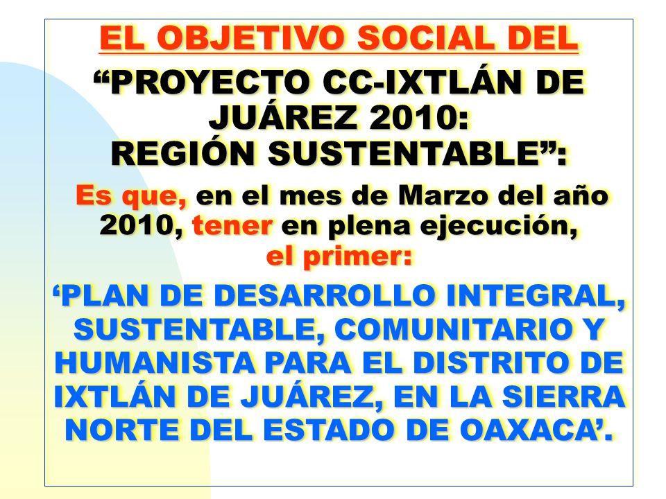 EL OBJETIVO SOCIAL DEL PROYECTO CC-IXTLÁN DE JUÁREZ 2010:PROYECTO CC-IXTLÁN DE JUÁREZ 2010: REGIÓN SUSTENTABLE: Es que, en el mes de Marzo del año 201
