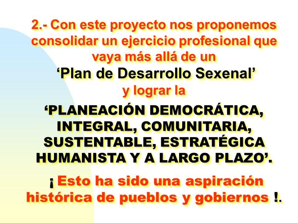 2.- Con este proyecto nos proponemos consolidar un ejercicio profesional que vaya más allá de un Plan de Desarrollo Sexenal Plan de Desarrollo Sexenal