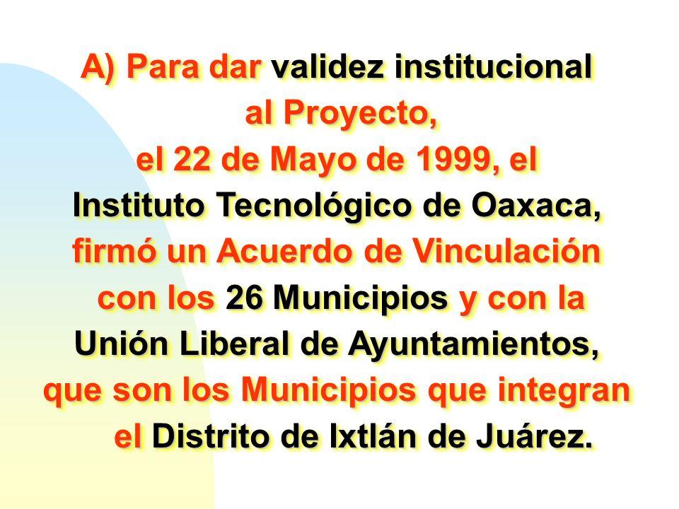 A) Para dar validez institucional al Proyecto, al Proyecto, el 22 de Mayo de 1999, el Instituto Tecnológico de Oaxaca, firmó un Acuerdo de Vinculación