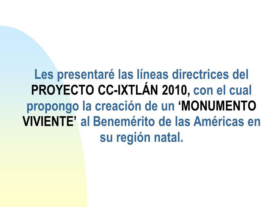 Les presentaré las líneas directrices del PROYECTO CC-IXTLÁN 2010, con el cual propongo la creación de un MONUMENTO VIVIENTE al Benemérito de las Amér