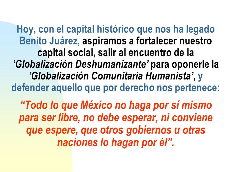 Hoy, con el capital histórico que nos ha legado Benito Juárez, aspiramos a fortalecer nuestro capital social, salir al encuentro de la Globalización D