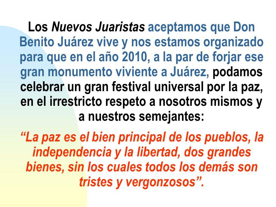Los Nuevos Juaristas aceptamos que Don Benito Juárez vive y nos estamos organizado para que en el año 2010, a la par de forjar ese gran monumento vivi
