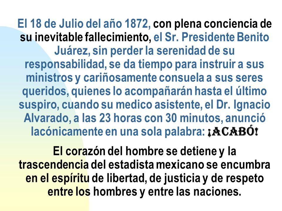 El 18 de Julio del año 1872, con plena conciencia de su inevitable fallecimiento, el Sr. Presidente Benito Juárez, sin perder la serenidad de su respo