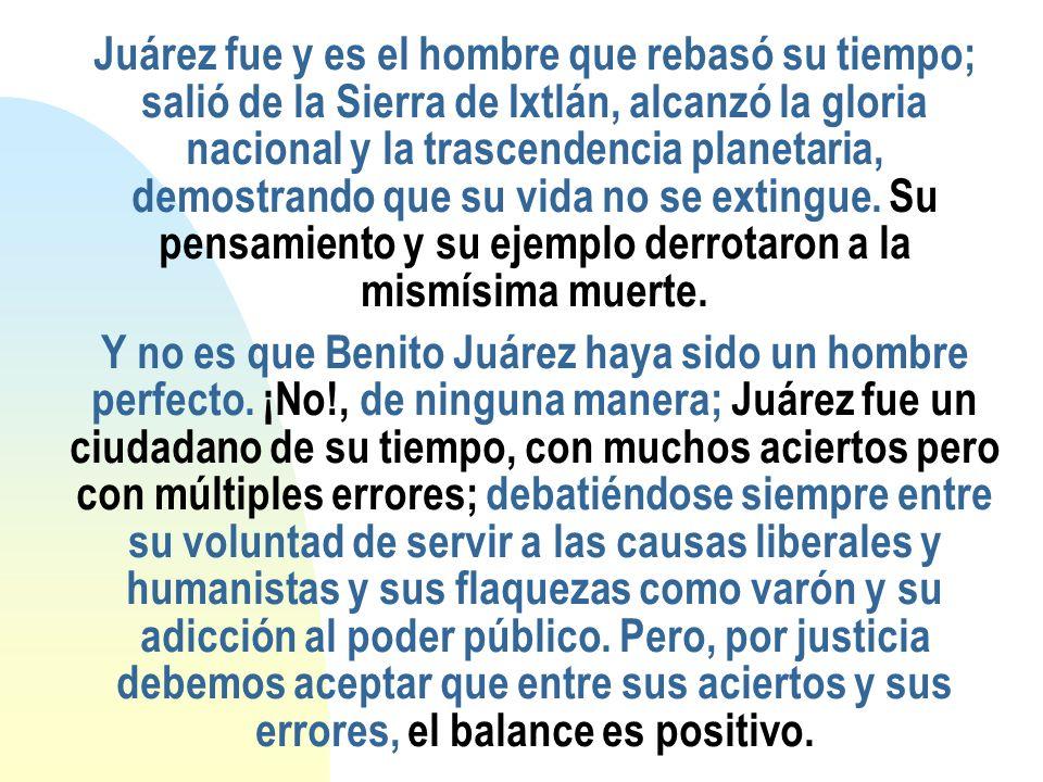 Juárez fue y es el hombre que rebasó su tiempo; salió de la Sierra de Ixtlán, alcanzó la gloria nacional y la trascendencia planetaria, demostrando qu