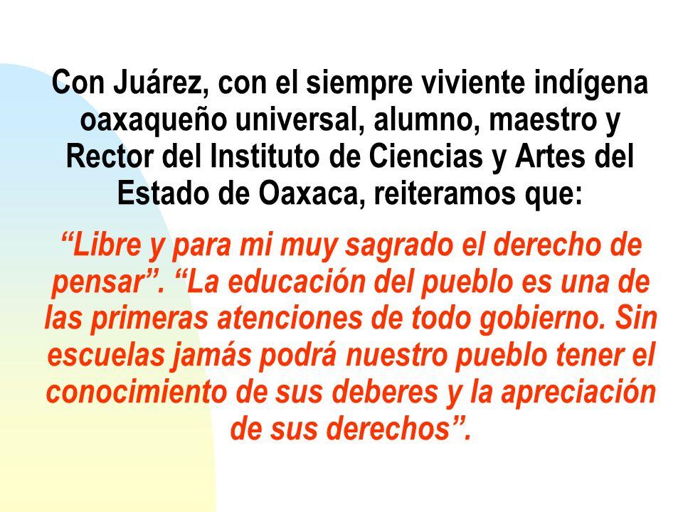 Con Juárez, con el siempre viviente indígena oaxaqueño universal, alumno, maestro y Rector del Instituto de Ciencias y Artes del Estado de Oaxaca, rei
