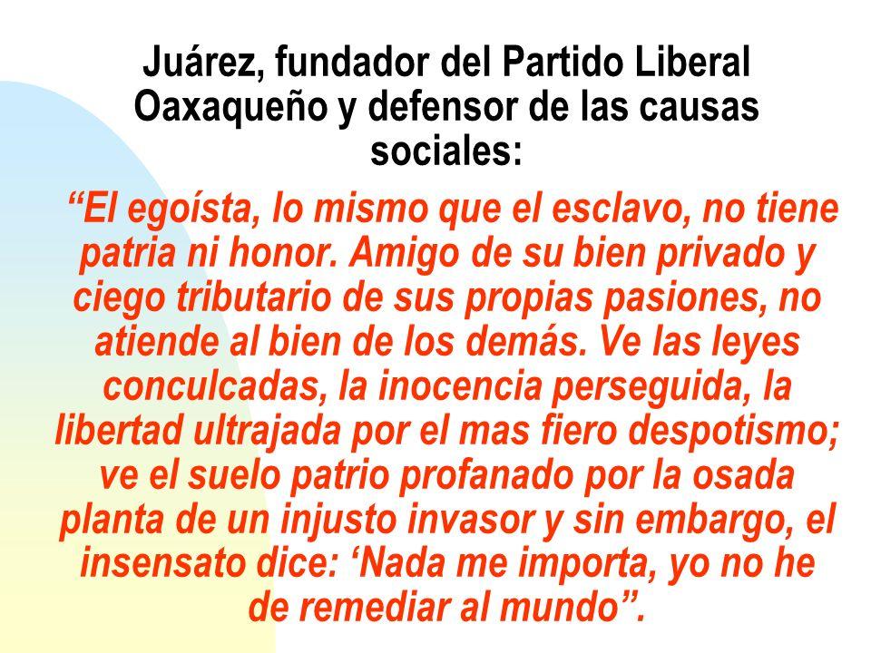 Juárez, fundador del Partido Liberal Oaxaqueño y defensor de las causas sociales: El egoísta, lo mismo que el esclavo, no tiene patria ni honor. Amigo