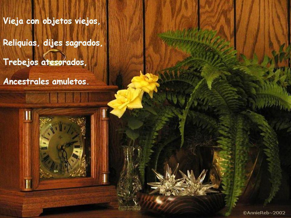 Vieja con objetos viejos, Reliquias, dijes sagrados, Trebejos atesorados, Ancestrales amuletos.