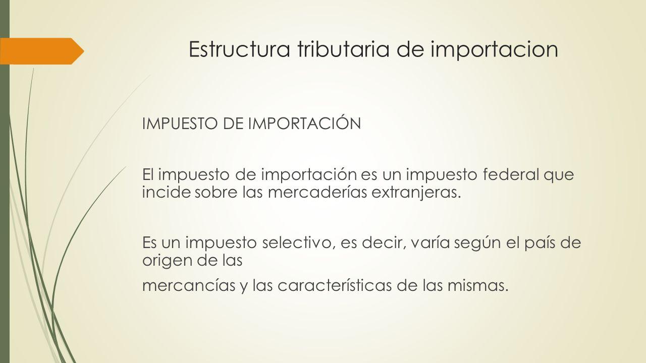 Estructura tributaria de importacion IMPUESTO DE IMPORTACIÓN El impuesto de importación es un impuesto federal que incide sobre las mercaderías extran