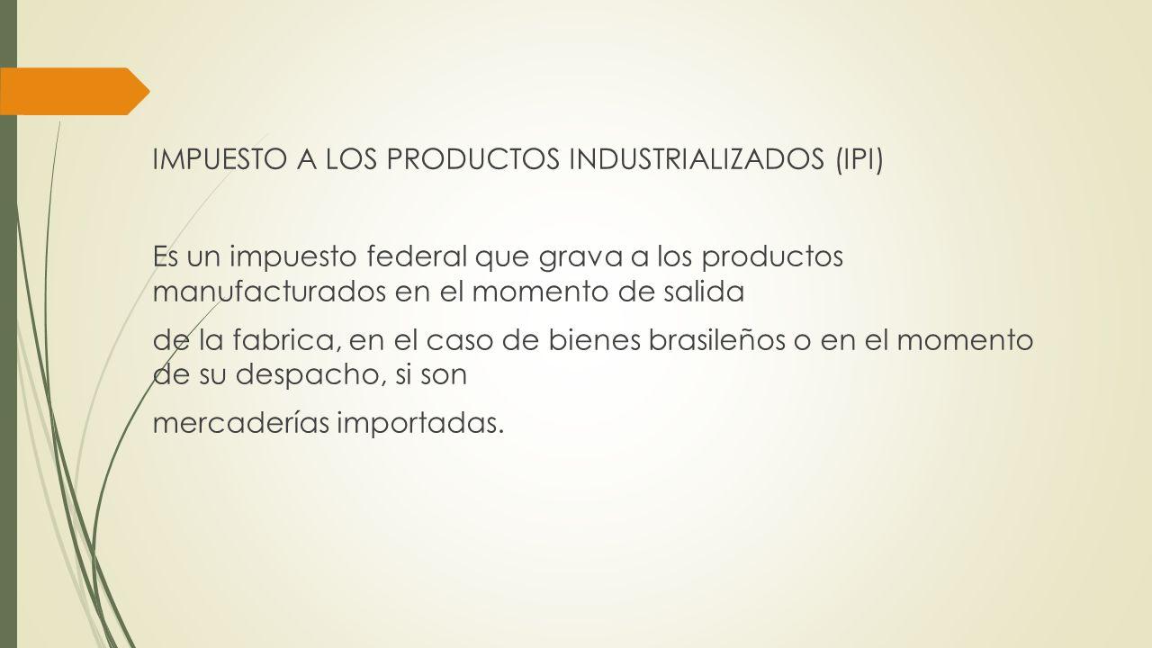 IMPUESTO A LOS PRODUCTOS INDUSTRIALIZADOS (IPI) Es un impuesto federal que grava a los productos manufacturados en el momento de salida de la fabrica,