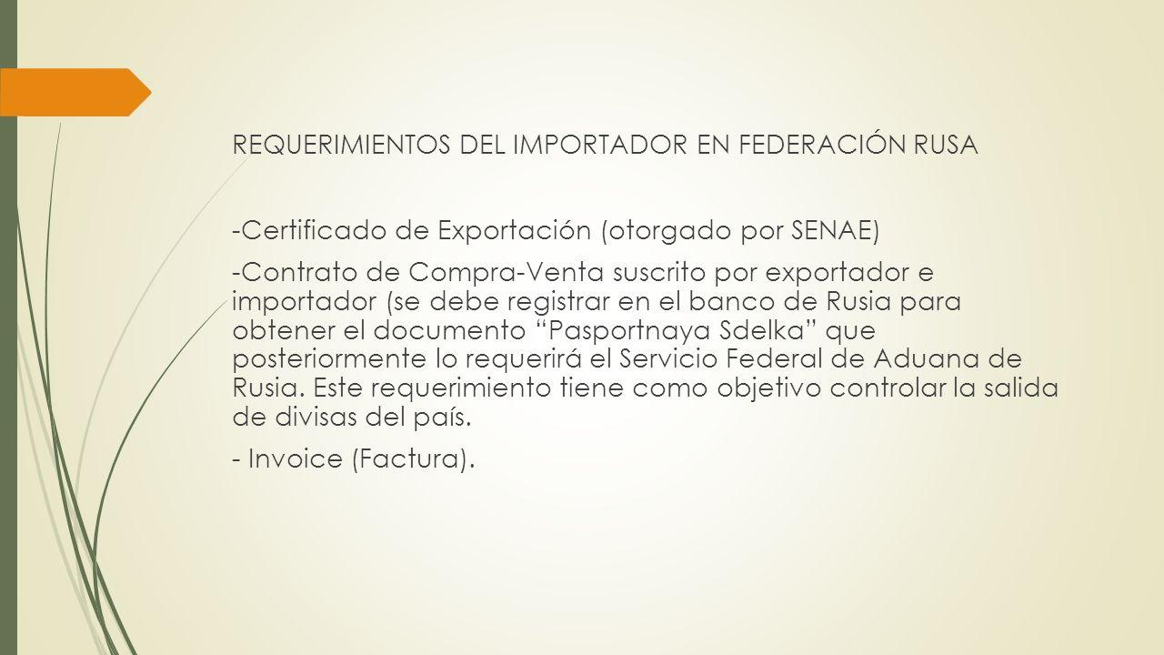 REQUERIMIENTOS DEL IMPORTADOR EN FEDERACIÓN RUSA -Certificado de Exportación (otorgado por SENAE) -Contrato de Compra-Venta suscrito por exportador e