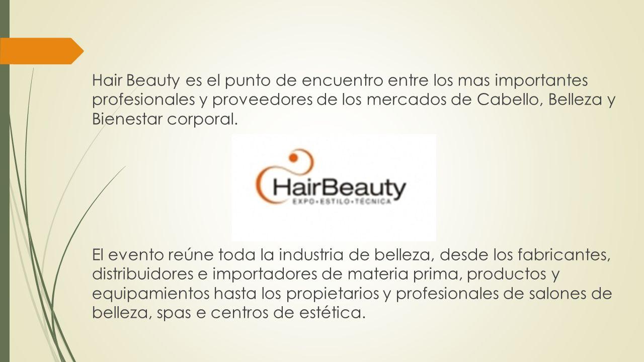 Hair Beauty es el punto de encuentro entre los mas importantes profesionales y proveedores de los mercados de Cabello, Belleza y Bienestar corporal. E