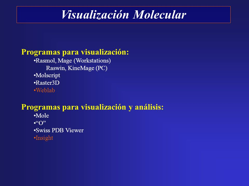 Programas para visualización: Rasmol, Mage (Workstations) Raswin, KineMage (PC) Molscript Raster3D Weblab Programas para visualización y análisis: Mole O Swiss PDB Viewer Insight
