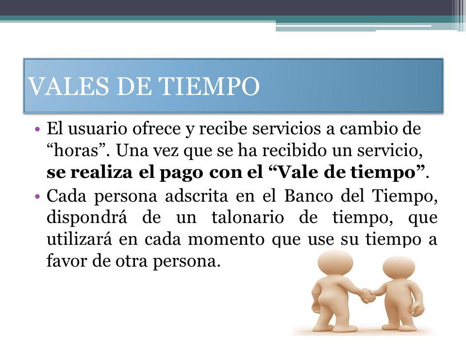 VALES DE TIEMPO El usuario ofrece y recibe servicios a cambio de horas. Una vez que se ha recibido un servicio, se realiza el pago con el Vale de tiem