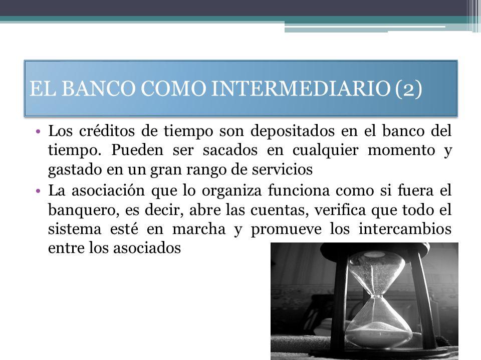 EL BANCO COMO INTERMEDIARIO (2) Los créditos de tiempo son depositados en el banco del tiempo. Pueden ser sacados en cualquier momento y gastado en un
