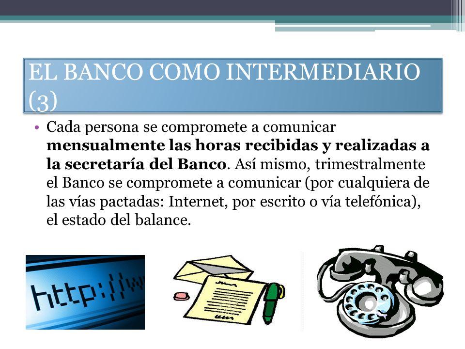 EL BANCO COMO INTERMEDIARIO (3) Cada persona se compromete a comunicar mensualmente las horas recibidas y realizadas a la secretaría del Banco. Así mi