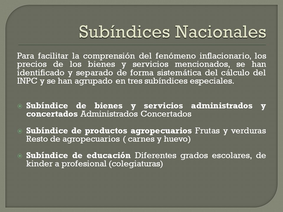Para facilitar la comprensión del fenómeno inflacionario, los precios de los bienes y servicios mencionados, se han identificado y separado de forma sistemática del cálculo del INPC y se han agrupado en tres subíndices especiales.