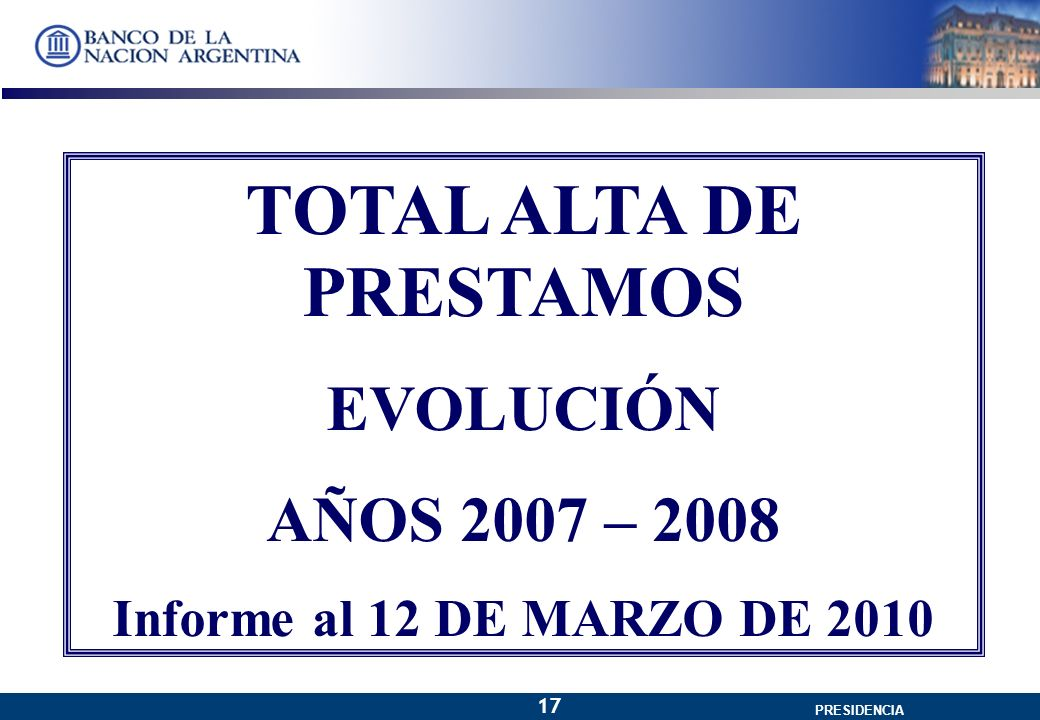 GERENCIA GENERAL PRESIDENCIA 17 TOTAL ALTA DE PRESTAMOS EVOLUCIÓN AÑOS 2007 – 2008 Informe al 12 DE MARZO DE 2010
