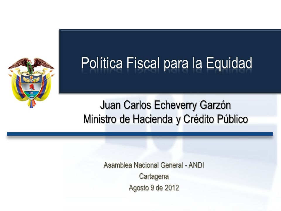 Juan Carlos Echeverry Garzón Ministro de Hacienda y Crédito Público Asamblea Nacional General - ANDI Cartagena Agosto 9 de 2012