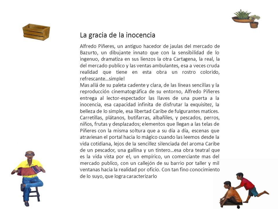 La gracia de la inocencia Alfredo Piñeres, un antiguo hacedor de jaulas del mercado de Bazurto, un dibujante innato que con la sensibilidad de lo inge