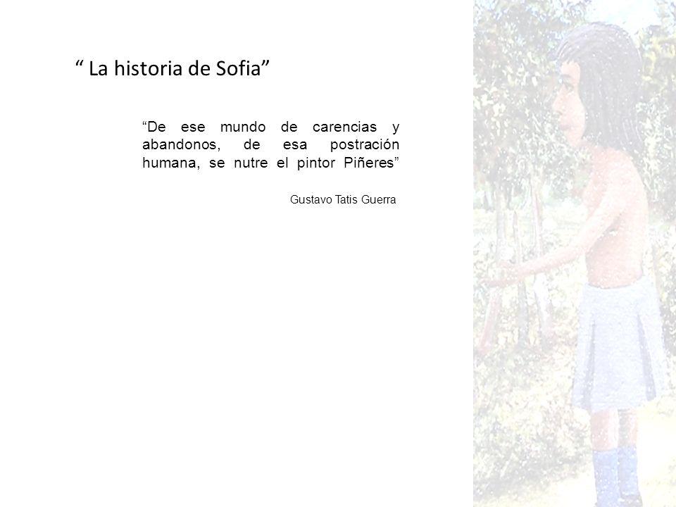La historia de Sofia De ese mundo de carencias y abandonos, de esa postración humana, se nutre el pintor Piñeres Gustavo Tatis Guerra