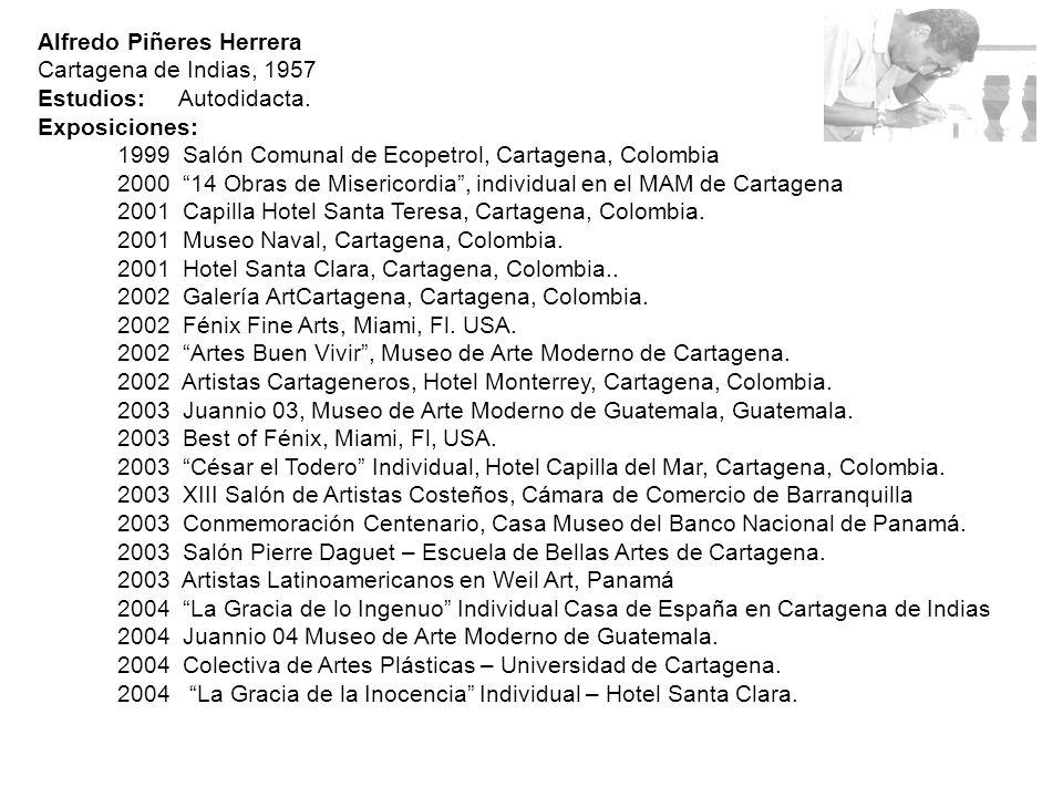 Alfredo Piñeres Herrera Cartagena de Indias, 1957 Estudios: Autodidacta. Exposiciones: 1999 Salón Comunal de Ecopetrol, Cartagena, Colombia 2000 14 Ob