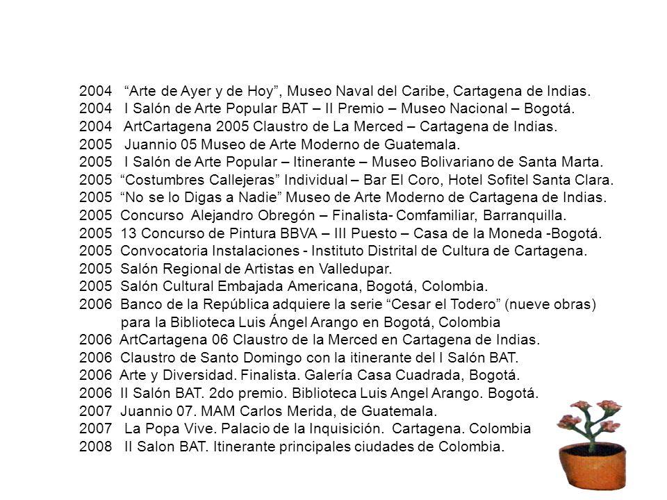 2004 Arte de Ayer y de Hoy, Museo Naval del Caribe, Cartagena de Indias. 2004 I Salón de Arte Popular BAT – II Premio – Museo Nacional – Bogotá. 2004