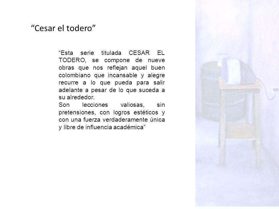 Esta serie titulada CESAR EL TODERO, se compone de nueve obras que nos reflejan aquel buen colombiano que incansable y alegre recurre a lo que pueda para salir adelante a pesar de lo que suceda a su alrededor.