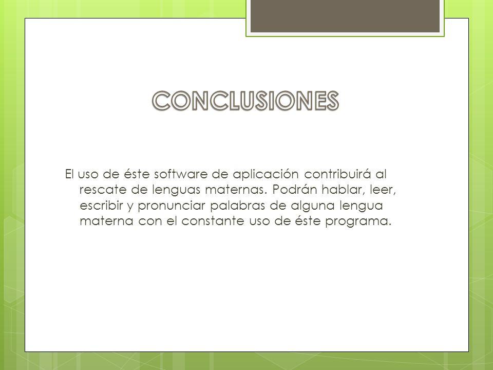 El uso de éste software de aplicación contribuirá al rescate de lenguas maternas. Podrán hablar, leer, escribir y pronunciar palabras de alguna lengua